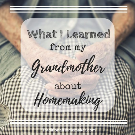 I learned a lot from my grandmother about living a full life. Since she's gone, I've been reflecting on what I learned from my grandmother about homemaking.