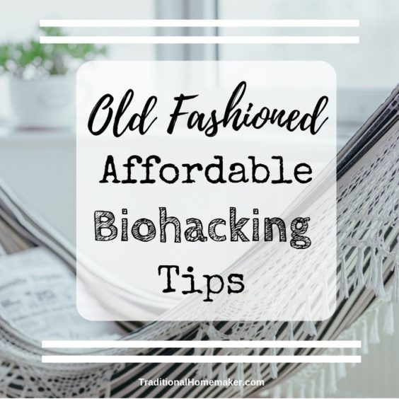 13 Old Fashioned, Affordable Biohacking Tips - Traditional Homemaker