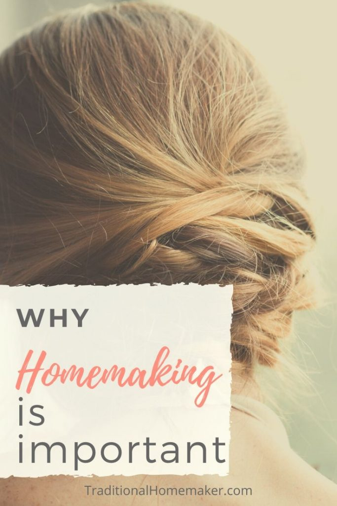 Why Homemaking Is Important: Nurturing our children and supporting our husbands is one of the highest career callings.